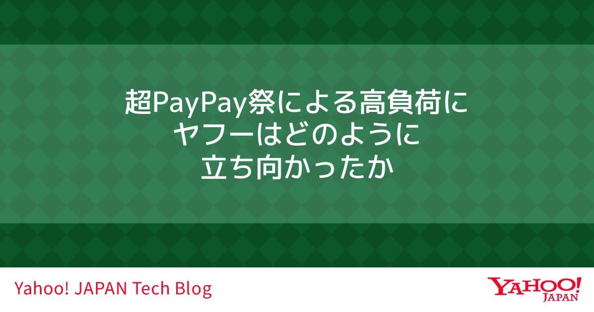超PayPay祭による高負荷にヤフーはどのように立ち向かったか