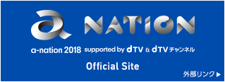 a-nation 2018 supported by dTV & dTVチャンネル Official Site 外部リンク
