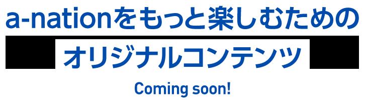 a-nationをもっと楽しむためのオリジナルコンテンツ Coming soon!