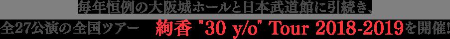 毎年恒例の大阪城ホールと日本武道館に引続き、全27公演の全国ツアー 絢香 30 y/o Tour 2018-2019を開催!