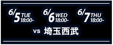 6/5日(tue)18:00- 6/6/(wed)18:00- 6/7日(thu)18:00- vs埼玉西武