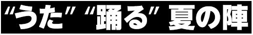 """""""うた""""""""踊る""""夏の陣"""