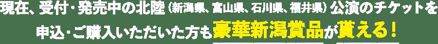 現在、受付・発売中の北陸(新潟県、富山県、石川県、福井県)公演のチケットを申込・ご購入いただいた方も豪華新潟賞品が貰える!
