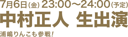 7月6日(金)23:00~24:00(予定) 中村正人 生出演 浦嶋りんこも参戦!