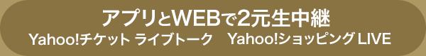 アプリとWEBで2元生中継 Yahoo!チケット ライブトーク Yahoo!ショッピング LIVE