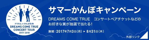 サマーかんぽキャンペーン DREAMS COME TRUE コンサートペアチケットなどのお好きな賞が抽選で当たる! 期間:2017年7月3日(月)~8月31日(木) 外部リンク