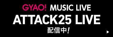 GYAO! MUSIC LIVE ATTACK25 LIVE 配信中!
