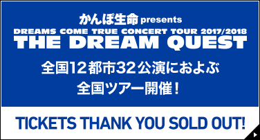かんぽ生命presents DREAMS COME TRUE CONCERT TOUR 2017/2018 THE DREAM QUEST 全国12都市32公演におよぶ全国ツアー開催! TICKETS THANK YOU SOLD OUT!​