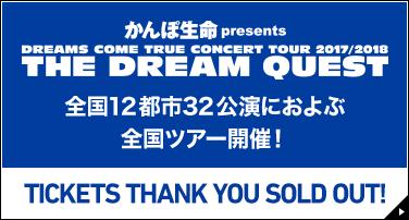 かんぽ生命presents DREAMS COME TRUE CONCERT TOUR 2017/2018 THE DREAM QUEST 全国12都市32公演におよぶ全国ツアー開催! TICKETS THANK YOU SOLD OUT!