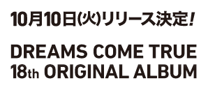 10月10日(火)リリース決定! DREAMS COME TRUE 18th ORIGINAL ALBUM