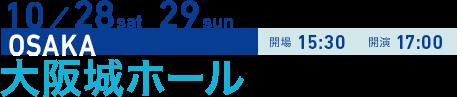 10/28 sat 29 sun OSAKA 開場15:30 開演17:00 大阪城ホール