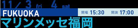 11/3 sat 4 sun FUKUOKA 開場15:30 開演17:00 マリンメッセ福岡
