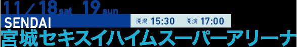 11/18 sat 19 sun SENDAI 開場15:30 開演17:00 宮城セキスイハイムスーパーアリーナ