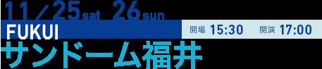 11/25 sat 26 sun FUKUI 開場15:30 開演17:00 サンドーム福井