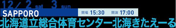 12/2 sat 3 sun SAPPORO 開場15:30 開演17:00 北海道立総合体育センター北海きたえーる