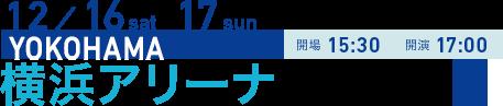12/16 sat 17 sun YOKOHAMA 開場15:30 開演17:00 横浜アリーナ