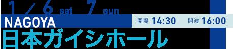 1/6 sat 7 sun NAGOYA 開場14:30 開演16:00 日本ガイシホール