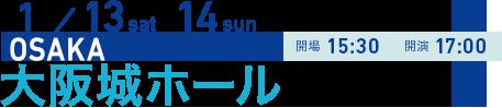 1/13 sat 14 sun OSAKA 開場15:30 開演17:00 大阪城ホール