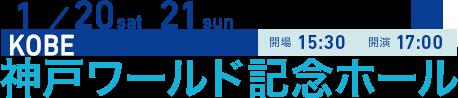 1/20 sat 21 sun KOBE 開場15:30 開演17:00 神戸ワールド記念ホール