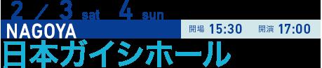 2/3 sat 4 sun NAGOYA 開場15:30 開演17:00 日本ガイシホール