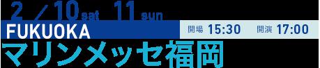 2/10 sat 11 sun FUKUOKA 開場15:30 開演17:00 マリンメッセ福岡