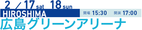 2/17 sat 18 sun HIROSHIMA 開場15:30 開演17:00 広島グリーンアリーナ