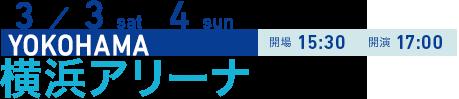 3/3 sat 4 sun YOKOHAMA 開場15:30 開演17:00 横浜アリーナ