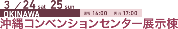 3/24 sat 25 sun OKINAWA 開場16:00 開演17:00 沖縄コンベンションセンター展示棟