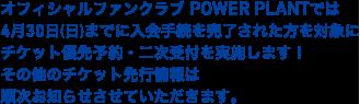 オフィシャルファンクラブ POWER PLANTでは4月30日(日)までに入会手続を完了された方を対象にチケット優先予約・二次受付を実施します!その他のチケット先行情報は順次お知らせさせていただきます。