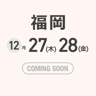 福岡 12月27(木)28(金) COMING SOON