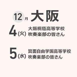 大阪 12月4(火) 大阪桐蔭高等学校 吹奏楽部  5(水) 箕面自由学園高等学校 吹奏楽部