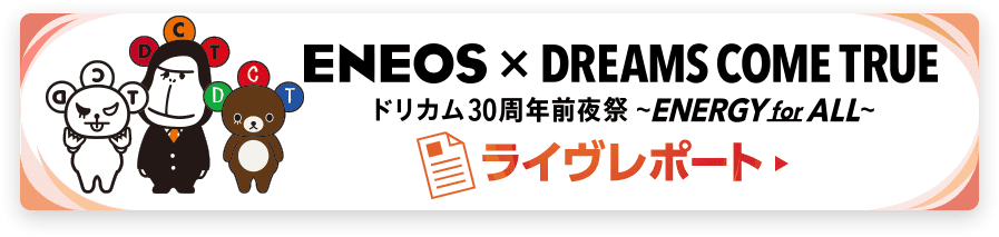 ENEOS × DREAMS COME TRUE ドリカム30周年前夜祭 ~ ENERGY for ALL ~
