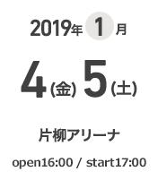 2019年1月4(金)5(土) 片柳アリーナ open 16:00 / start 17:00