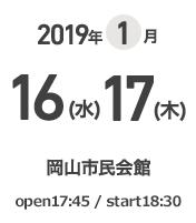 2019年1月16(水)17(木) 岡山市民会館 open 17:45 / start 18:30