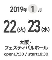 2019年1月22(火)23(水) 大阪・フェスティバルホール open 17:30 / start 18:30
