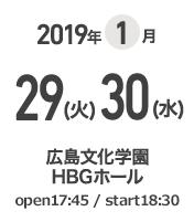 2019年1月29(火)30(水) 広島文化会館HBGホール open 17:45 / start 18:30