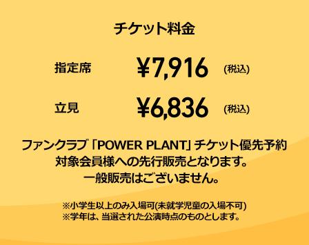 チケット料金 指定席 ¥7,916(税込) 立見 ¥7,916(税込) 立見 ¥7,916(税込) ファンクラブ「POWER PLANT」チケット優先予約対象会員様への先行販売となります。一般販売はございません。※小学生以上のみ入場可(未就学児童の入場不可)※学年は、当選された公演時点のものとします。