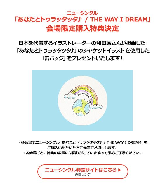 ニューシングル「あなたとトゥラッタッタ♪ / THE sWAY I DREAM」会場限定購入特典決定 日本を代表するイラストレーターの和田誠さんが担当した「あなたとトゥラッタッタ♪」のジャケットイラストを使用した「缶バッヂ」をプレゼントいたします! ・各会場でニューシングル「あなたとトゥラッタッタ♪ / THE WAY I DREAM」をご購入いただいた方に先着でお渡しします。・各会場ごとに特典の数量には限りがございますので予めご了承ください。ニューシングル特設サイトはこちら(外部リンク)