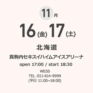 11月 16(金)17(土) 北海道 真駒内セキスイハイムアイスアリーナ open 17:00 / start 18:30 WESS TEL:011-614-9999 (平日 11:00~18:00)