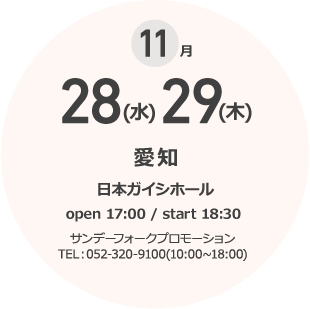 11月 28(木)29(木) 愛知 日本ガイシホール open 17:00 / start 18:30 サンデーフォークプロモーション TEL:052-320-9100(10:00~18:00)