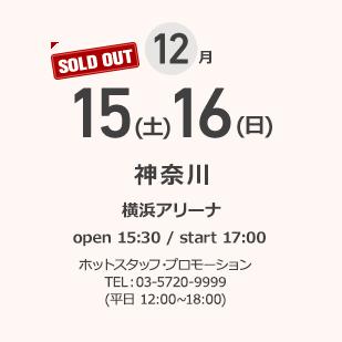 12月 15(土)16(日) 神奈川 横浜アリーナ open 15:30 / start 17:00 ホットスタッフ・プロモーション TEL:03-5720-9999(平日 12:00~18:00)