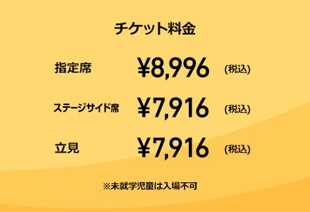チケット料金 指定席 ¥8,996(税込) ステージサイド席 ¥7,916(税込) 立見 ¥7,916(税込) ※未就学児童は入場不可