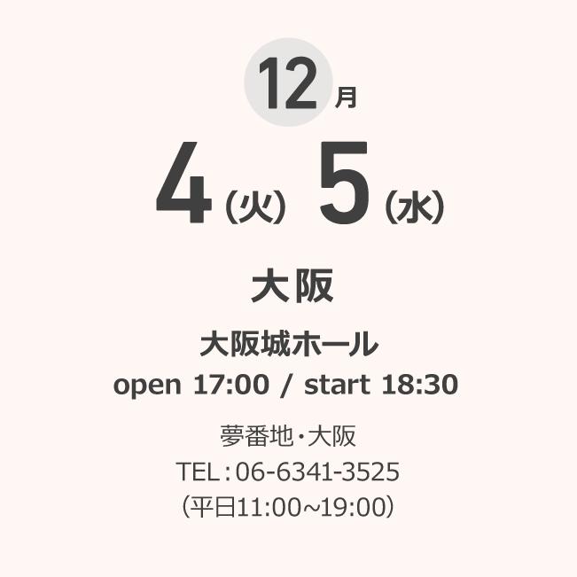 12月 4(火)5(水) 大阪 大阪城ホール open 17:00 / start 18:30 夢番地・大阪 TEL:06-6341-3525(平日11:00~19:00)
