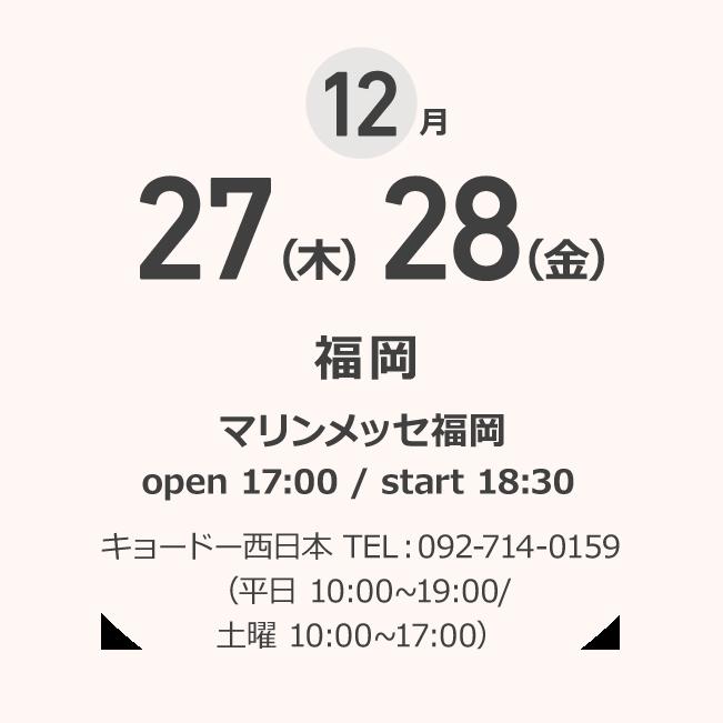 12月 27(木)28(金) 福岡 マリンメッセ福岡 open 17:00 / start 18:30 キョードー西日本 TEL:092-714-0159 (平日 10:00~19:00/土曜 10:00~17:00)