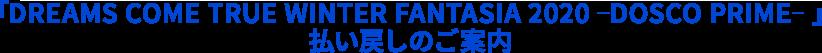 「DREAMS COME TRUE WINTER FANTASIA 2020 -DOSCO PRIME-」払い戻しのご案内