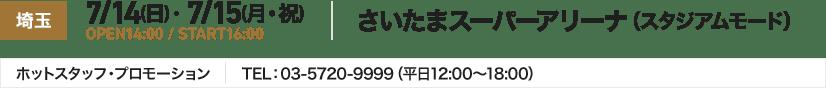 埼玉 7/14(日) ・ 7/15(月・祝) OPEN14:00 / START16:00 さいたまスーパーアリーナ(スタジアムモード) ホットスタッフ・プロモーション TEL:03-5720-9999(平日12:00~18:00)
