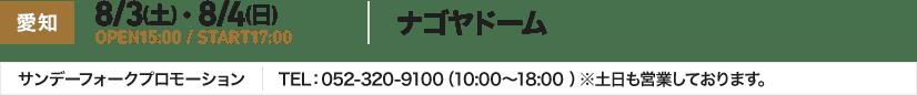 愛知 8/3(土) ・ 8/4(日) OPEN15:00 / START17:00 ナゴヤドーム サンデーフォークプロモーション TEL:052-320-9100(10:00~18:00 )※土日も営業しております。