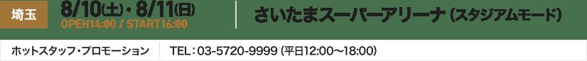 埼玉 8/10(土)・ 8/11(日) OPEN14:00 / START16:00 さいたまスーパーアリーナ(スタジアムモード) ホットスタッフ・プロモーション TEL:03-5720-9999(平日12:00~18:00)