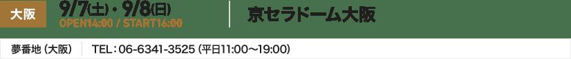 大阪 9/7(土) ・ 9/8(日) OPEN14:00 / START16:00 京セラドーム大阪 夢番地(大阪) TEL:06-6341-3525(平日11:00~19:00)