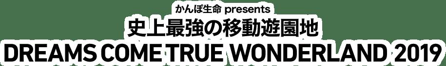 かんぽ生命 presents 史上最強の移動遊園地 DREAMS COME TRUE WONDERLAND 2019